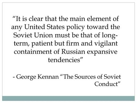 """It is clear that the main element of any United States policy toward the Soviet Union must be that of long- term, patient but firm and vigilant containment."