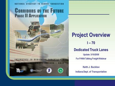 Project Overview I – 70 Dedicated Truck Lanes Update: 3/19/2008 For FHWA Talking Freight Webinar Keith J. Bucklew Indiana Dept. of Transportation.