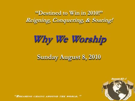 """Destined to Win in 2010!"" Reigning, Conquering, & Soaring! Why We Worship Sunday August 8, 2010 ""Destined to Win in 2010!"" Reigning, Conquering, & Soaring!"