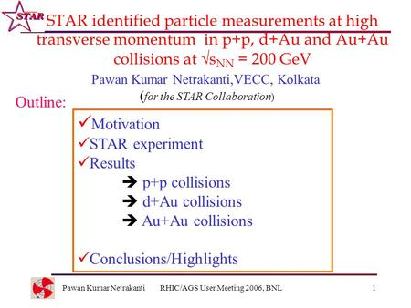 Pawan Kumar NetrakantiRHIC/AGS User Meeting 2006, BNL1 STAR identified particle measurements at high transverse momentum in p+p, d+Au and Au+Au collisions.