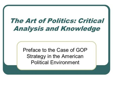 The Art of Politics: Critical Analysis and Knowledge Preface to the Case of GOP Strategy in the American Political Environment.