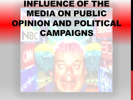 INFLUENCE OF THE MEDIA ON PUBLIC OPINION AND POLITICAL CAMPAIGNS.