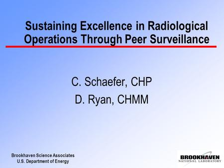 Brookhaven Science Associates U.S. Department of Energy Sustaining Excellence in Radiological Operations Through Peer Surveillance C. Schaefer, CHP D.