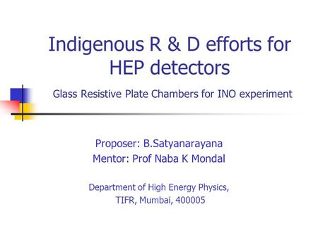 Indigenous R & D efforts for HEP detectors Glass Resistive Plate Chambers for INO experiment Proposer: B.Satyanarayana Mentor: Prof Naba K Mondal Department.