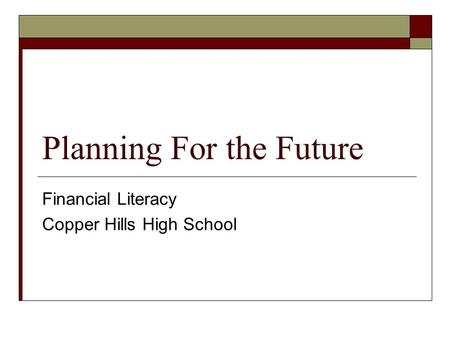 Planning For the Future Financial Literacy Copper Hills High School.