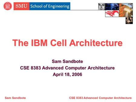 Sam Sandbote CSE 8383 Advanced Computer Architecture The IBM Cell Architecture Sam Sandbote CSE 8383 Advanced Computer Architecture April 18, 2006.