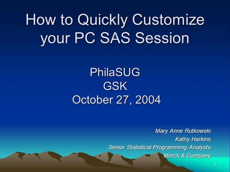 1 How to Quickly Customize your PC SAS Session PhilaSUG GSK October 27, 2004 Mary Anne Rutkowski Kathy Harkins Senior Statistical Programming Analysts.