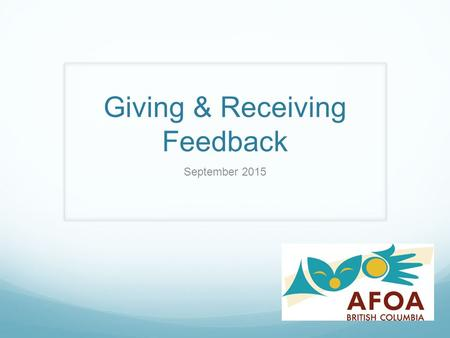 Giving & Receiving Feedback September 2015. Workshop Overview  Defining Feedback (& the role of feedback in the working environment)  Understanding.