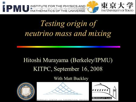Testing origin of neutrino mass and mixing Hitoshi Murayama (Berkeley/IPMU) KITPC, September 16, 2008 With Matt Buckley.
