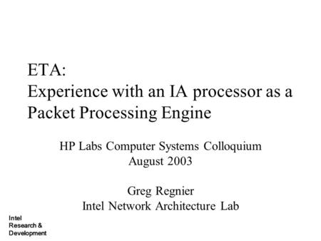 Intel Research & Development ETA: Experience with an IA processor as a Packet Processing Engine HP Labs Computer Systems Colloquium August 2003 Greg Regnier.