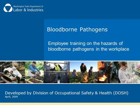 Bloodborne Pathogens Employee training on the hazards of bloodborne pathogens in the workplace Developed by Division of Occupational Safety & Health (DOSH)