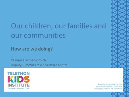 Our children, our families and our communities How are we doing? Yasmin Harman-Smith Deputy Director Fraser Mustard Centre.