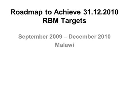 Roadmap to Achieve 31.12.2010 RBM Targets September 2009 – December 2010 Malawi.