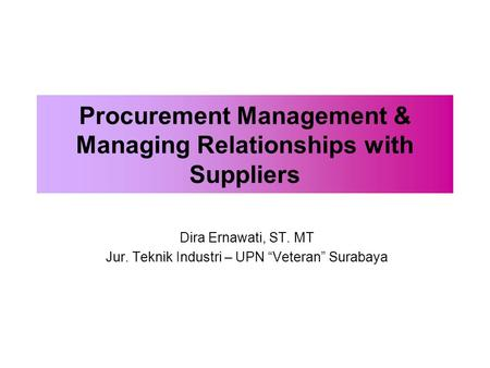 "Procurement Management & Managing Relationships with Suppliers Dira Ernawati, ST. MT Jur. Teknik Industri – UPN ""Veteran"" Surabaya."