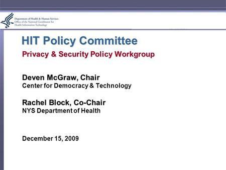 HIT Policy Committee Privacy & Security Policy Workgroup Deven McGraw, Chair Center for Democracy & Technology Rachel Block, Co-Chair NYS Department of.