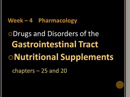 Week – 4 Pharmacology Drugs and Disorders of the Gastrointestinal Tract Nutritional Supplements chapters – 25 and 20.
