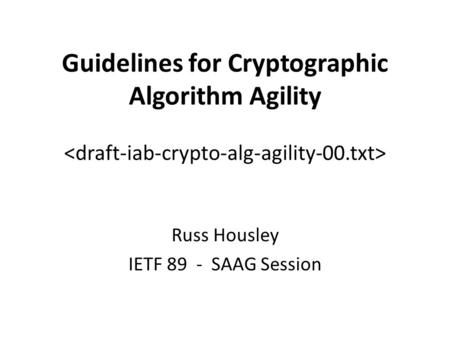 Guidelines for Cryptographic Algorithm Agility Russ Housley IETF 89 - SAAG Session.