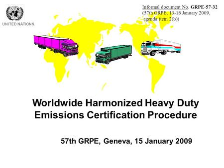 Worldwide Harmonized Heavy Duty Emissions Certification Procedure UNITED NATIONS 57th GRPE, Geneva, 15 January 2009 Informal document No. GRPE-57-32 (57th.
