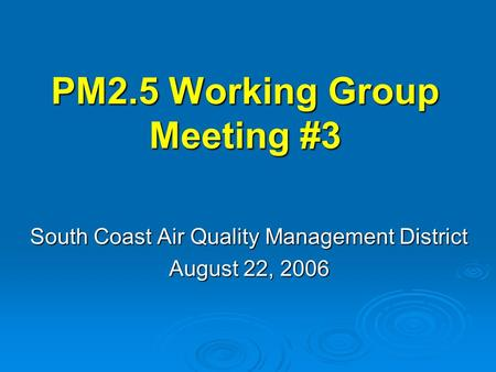 PM2.5 Working Group Meeting #3 South Coast Air Quality Management District August 22, 2006.