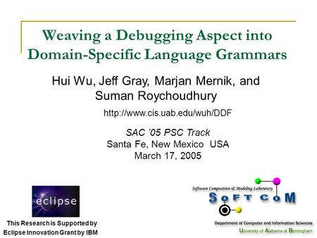 Weaving a Debugging Aspect into Domain-Specific Language Grammars SAC '05 PSC Track Santa Fe, New Mexico USA March 17, 2005 Hui Wu, Jeff Gray, Marjan Mernik,
