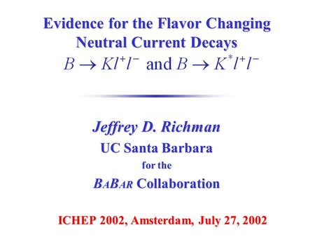 Evidence for the Flavor Changing Neutral Current Decays ICHEP 2002, Amsterdam, July 27, 2002 Jeffrey D. Richman UC Santa Barbara for the B A B AR Collaboration.