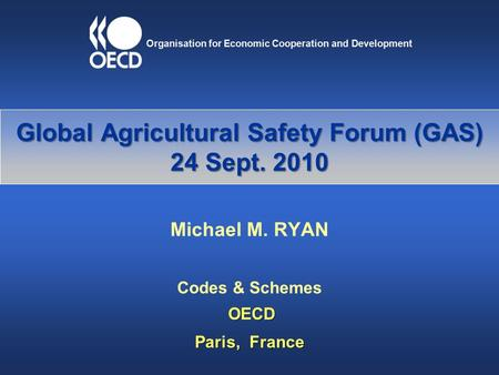 Global Agricultural Safety Forum (GAS) 24 Sept. 2010 Michael M. RYAN Codes & Schemes OECD OECD Paris, France.