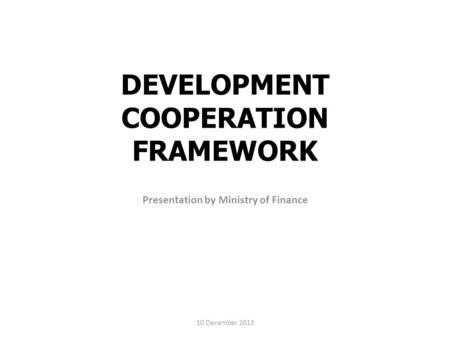 DEVELOPMENT COOPERATION FRAMEWORK Presentation by Ministry of Finance 10 December 2013.