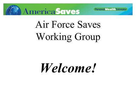 Air Force Saves Working Group Welcome!. Proposed Agenda What is Air Force Saves? Assemble Action Teams Next Meeting.