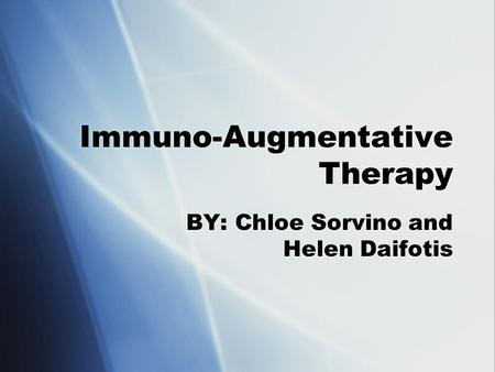 Immuno-Augmentative Therapy BY: Chloe Sorvino and Helen Daifotis.