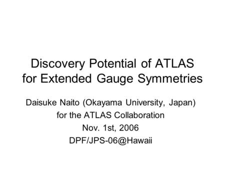 Discovery Potential of ATLAS for Extended Gauge Symmetries Daisuke Naito (Okayama University, Japan) for the ATLAS Collaboration Nov. 1st, 2006