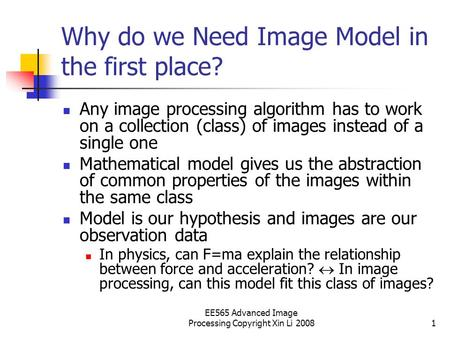 EE565 Advanced Image Processing Copyright Xin Li 20081 Why do we Need Image Model in the first place? Any image processing algorithm has to work on a collection.