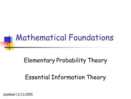 Mathematical Foundations Elementary Probability Theory Essential Information Theory Updated 11/11/2005.