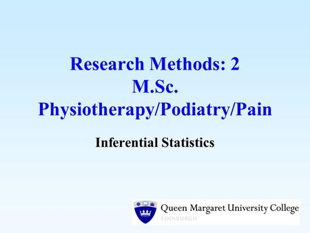 Research Methods: 2 M.Sc. Physiotherapy/Podiatry/Pain Inferential Statistics.