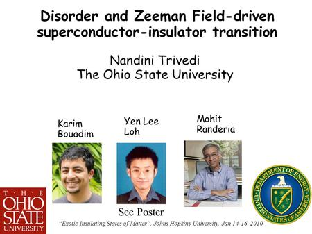 "1 Disorder and Zeeman Field-driven superconductor-insulator transition Nandini Trivedi The Ohio State University ""Exotic Insulating States of Matter"","