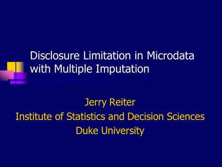 Disclosure Limitation in Microdata with Multiple Imputation Jerry Reiter Institute of Statistics and Decision Sciences Duke University.