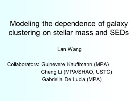 Modeling the dependence of galaxy clustering on stellar mass and SEDs Lan Wang Collaborators: Guinevere Kauffmann (MPA) Cheng Li (MPA/SHAO, USTC) Gabriella.