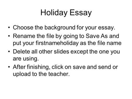 Holiday Essay Choose the background for your essay. Rename the file by going to Save As and put your firstnameholiday as the file name Delete all other.