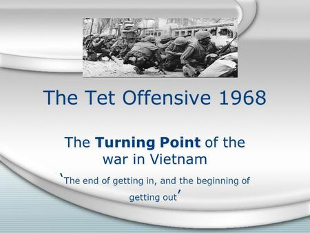 The Tet Offensive 1968 The Turning Point of the war in Vietnam ' The end of getting in, and the beginning of getting out ' The Turning Point of the war.