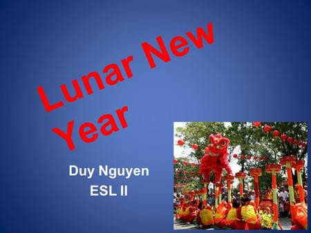 Lunar New Year Duy Nguyen ESL II. What is Lunar New Year? The greatest annual holiday and festival in Vietnam. Lunar calendar: -Based on the moon. -About.