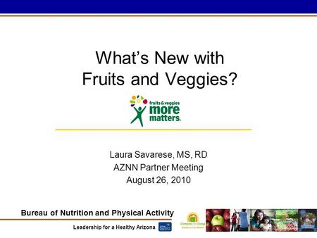 Bureau of Nutrition and Physical Activity Leadership for a Healthy Arizona What's New with Fruits and Veggies? Laura Savarese, MS, RD AZNN Partner Meeting.