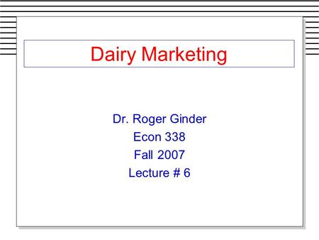 Dairy Marketing Dr. Roger Ginder Econ 338 Fall 2007 Lecture # 6.