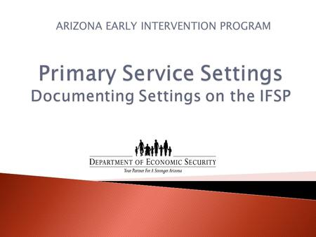 ARIZONA EARLY INTERVENTION PROGRAM.  States must report annually to OSEP on the primary early intervention service setting for all children reported.