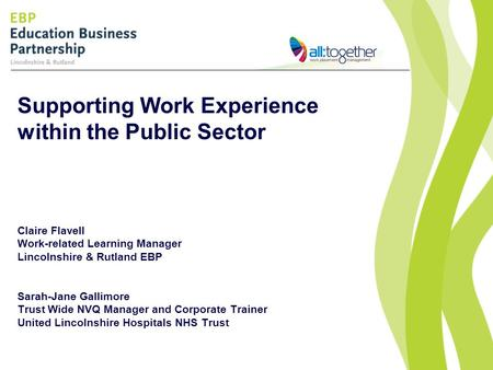 Supporting Work Experience within the Public Sector Claire Flavell Work-related Learning Manager Lincolnshire & Rutland EBP Sarah-Jane Gallimore Trust.