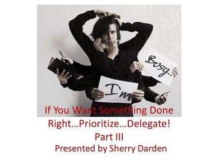 If You Want Something Done Right…Prioritize…Delegate! Part III Presented by Sherry Darden.