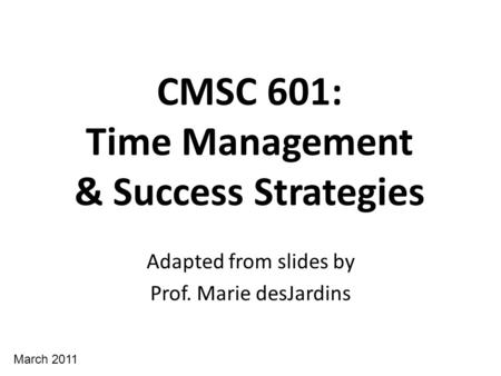 CMSC 601: Time Management & Success Strategies Adapted from slides by Prof. Marie desJardins March 2011.