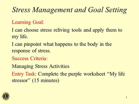 Stress Management and Goal Setting Learning Goal: I can choose stress reliving tools and apply them to my life. I can pinpoint what happens to the body.
