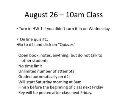 "August 26 – 10am Class Turn in HW 1 if you didn't turn it in on Wednesday On line quiz #1: Go to d2l and click on ""Quizzes"" Open book, notes, anything,"