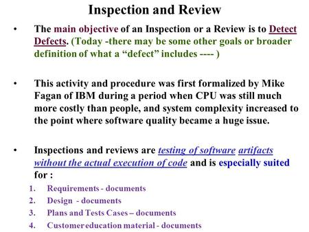 Inspection and Review The main objective of an Inspection or a Review is to Detect Defects. (Today -there may be some other goals or broader definition.
