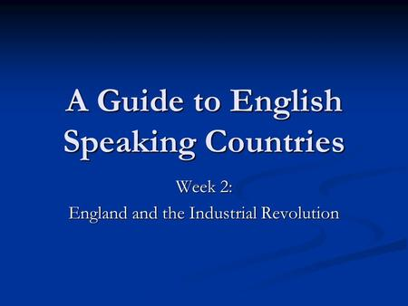 A Guide to English Speaking Countries Week 2: England and the Industrial Revolution.