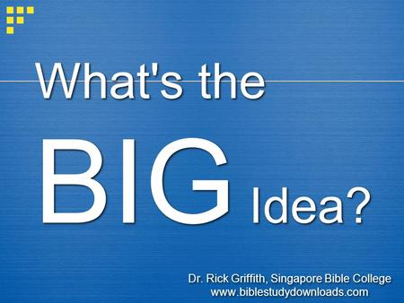 What's the BIG Idea? Dr. Rick Griffith, Singapore Bible College www.biblestudydownloads.com Dr. Rick Griffith, Singapore Bible College www.biblestudydownloads.com.